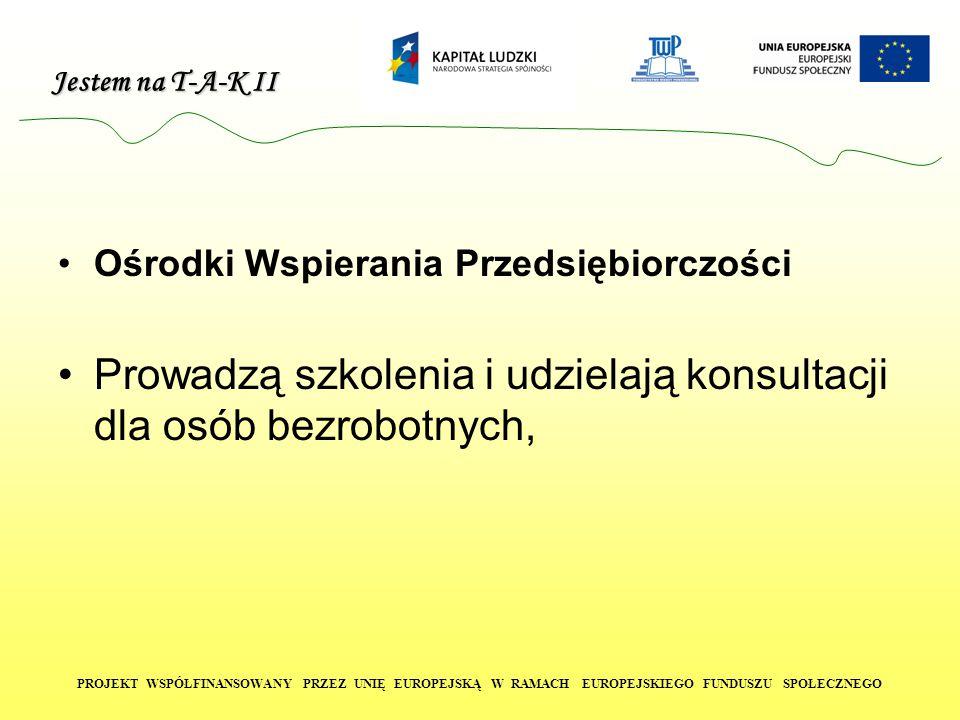 Jestem na T-A-K II PROJEKT WSPÓŁFINANSOWANY PRZEZ UNIĘ EUROPEJSKĄ W RAMACH EUROPEJSKIEGO FUNDUSZU SPOŁECZNEGO Ośrodki Wspierania Przedsiębiorczości Prowadzą szkolenia i udzielają konsultacji dla osób bezrobotnych,