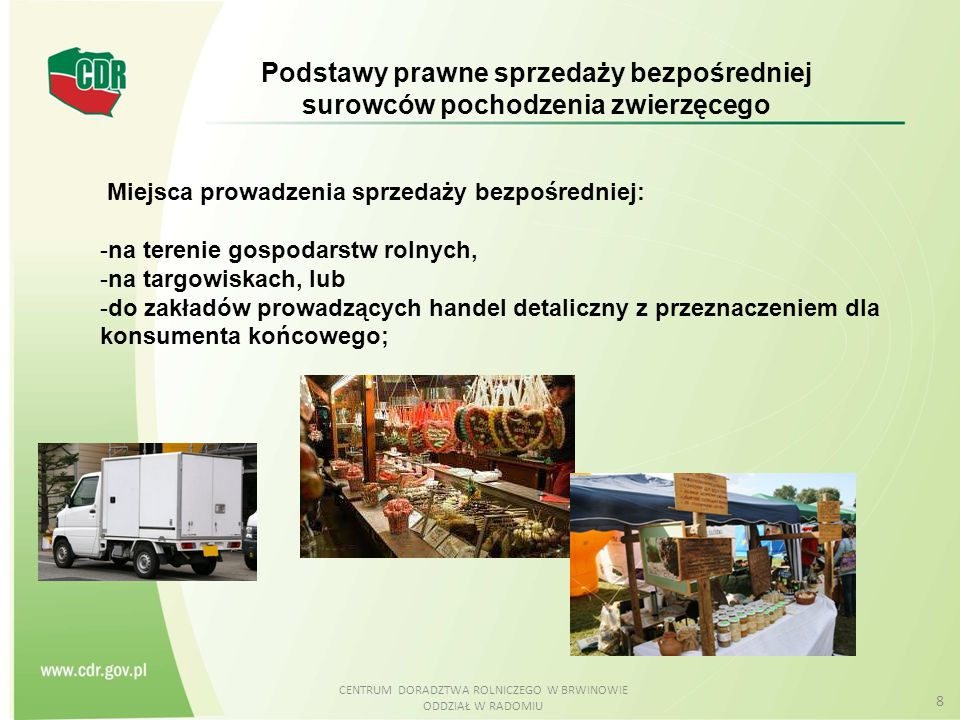 CENTRUM DORADZTWA ROLNICZEGO W BRWINOWIE ODDZIAŁ W RADOMIU 9 Wymogi formalne:  Sprzedaż wyłącznie produktów pochodzenia zwierzęcego wyprodukowanych we własnym gospodarstwie.