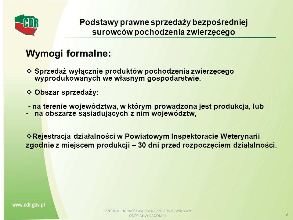 CENTRUM DORADZTWA ROLNICZEGO W BRWINOWIE ODDZIAŁ W RADOMIU 9 Wymogi formalne:  Sprzedaż wyłącznie produktów pochodzenia zwierzęcego wyprodukowanych w