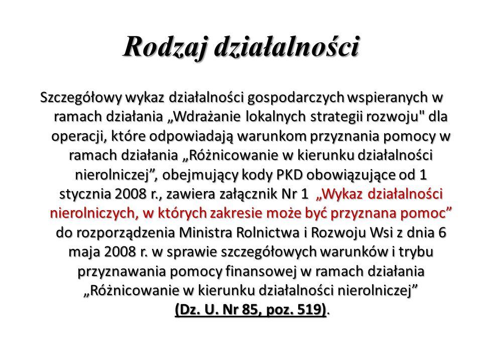 """Rodzaj działalności Szczegółowy wykaz działalności gospodarczych wspieranych w ramach działania """"Wdrażanie lokalnych strategii rozwoju dla operacji, które odpowiadają warunkom przyznania pomocy w ramach działania """"Różnicowanie w kierunku działalności nierolniczej , obejmujący kody PKD obowiązujące od 1 stycznia 2008 r., zawiera załącznik Nr 1 """"Wykaz działalności nierolniczych, w których zakresie może być przyznana pomoc do rozporządzenia Ministra Rolnictwa i Rozwoju Wsi z dnia 6 maja 2008 r."""