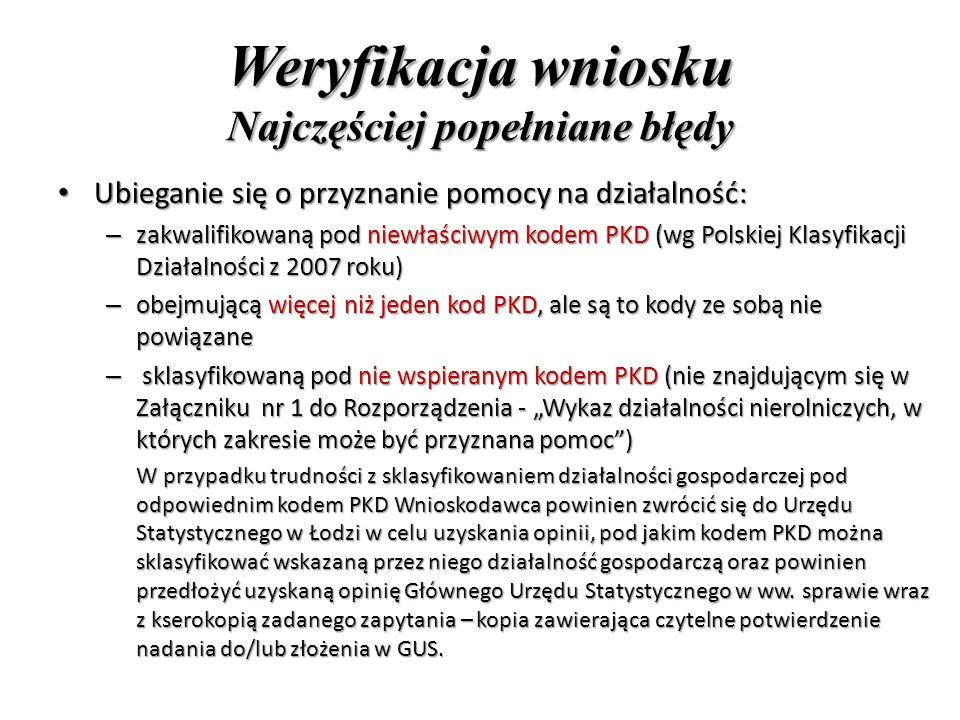 """Weryfikacja wniosku Najczęściej popełniane błędy Ubieganie się o przyznanie pomocy na działalność: Ubieganie się o przyznanie pomocy na działalność: – zakwalifikowaną pod niewłaściwym kodem PKD (wg Polskiej Klasyfikacji Działalności z 2007 roku) – obejmującą więcej niż jeden kod PKD, ale są to kody ze sobą nie powiązane – sklasyfikowaną pod nie wspieranym kodem PKD (nie znajdującym się w Załączniku nr 1 do Rozporządzenia - """"Wykaz działalności nierolniczych, w których zakresie może być przyznana pomoc ) W przypadku trudności z sklasyfikowaniem działalności gospodarczej pod odpowiednim kodem PKD Wnioskodawca powinien zwrócić się do Urzędu Statystycznego w Łodzi w celu uzyskania opinii, pod jakim kodem PKD można sklasyfikować wskazaną przez niego działalność gospodarczą oraz powinien przedłożyć uzyskaną opinię Głównego Urzędu Statystycznego w ww."""