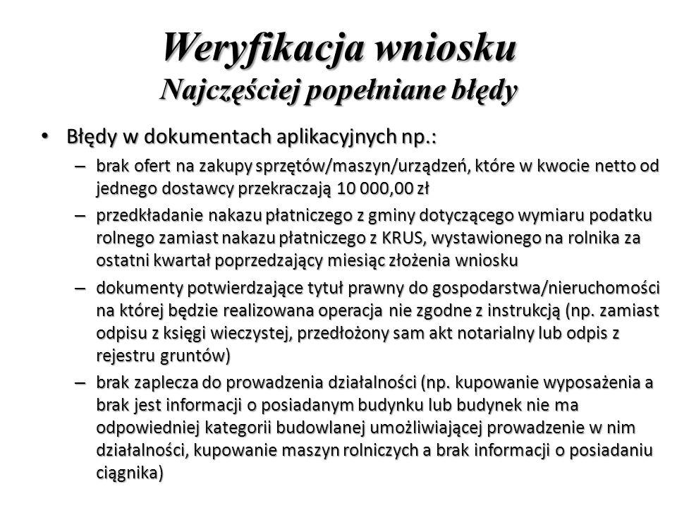 Weryfikacja wniosku Najczęściej popełniane błędy Błędy w dokumentach aplikacyjnych np.: Błędy w dokumentach aplikacyjnych np.: – brak ofert na zakupy sprzętów/maszyn/urządzeń, które w kwocie netto od jednego dostawcy przekraczają 10 000,00 zł – przedkładanie nakazu płatniczego z gminy dotyczącego wymiaru podatku rolnego zamiast nakazu płatniczego z KRUS, wystawionego na rolnika za ostatni kwartał poprzedzający miesiąc złożenia wniosku – dokumenty potwierdzające tytuł prawny do gospodarstwa/nieruchomości na której będzie realizowana operacja nie zgodne z instrukcją (np.