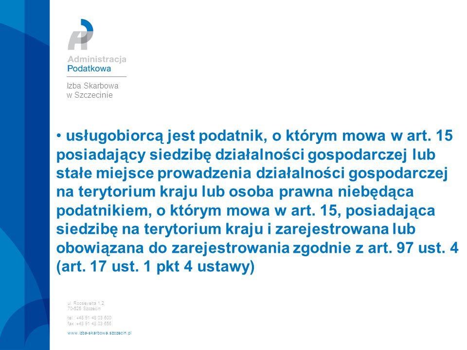 ul. Roosevelta 1,2 70-525 Szczecin tel.: +48 91 48 03 600 fax :+48 91 48 03 656 www.izba-skarbowa.szczecin.pl Izba Skarbowa w Szczecinie usługobiorcą