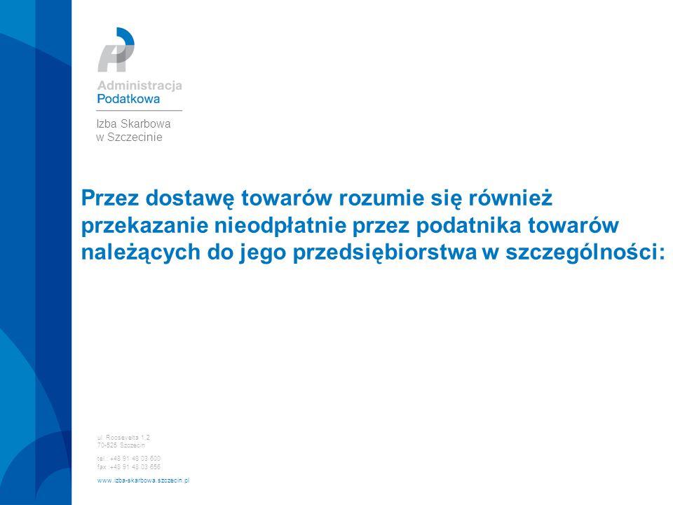 ul. Roosevelta 1,2 70-525 Szczecin tel.: +48 91 48 03 600 fax :+48 91 48 03 656 www.izba-skarbowa.szczecin.pl Izba Skarbowa w Szczecinie Przez dostawę