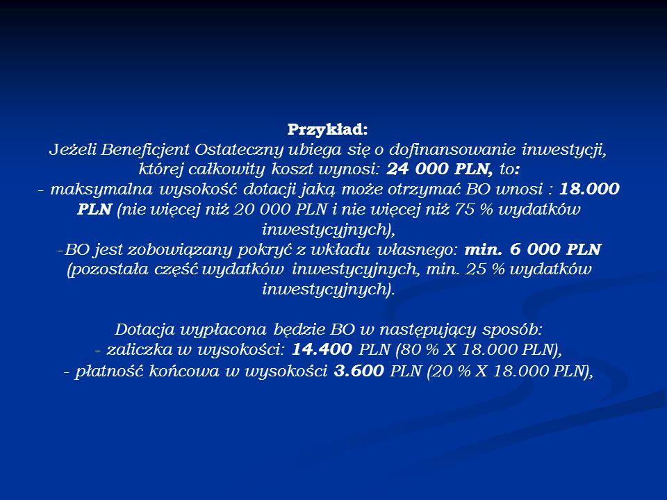 Przykład: J eżeli Beneficjent Ostateczny ubiega się o dofinansowanie inwestycji, której całkowity koszt wynosi: 24 000 PLN, to : - maksymalna wysokość dotacji jaką może otrzymać BO wnosi : 18.000 PLN (nie więcej niż 20 000 PLN i nie więcej niż 75 % wydatków inwestycyjnych), - BO jest zobowiązany pokryć z wkładu własnego: min.