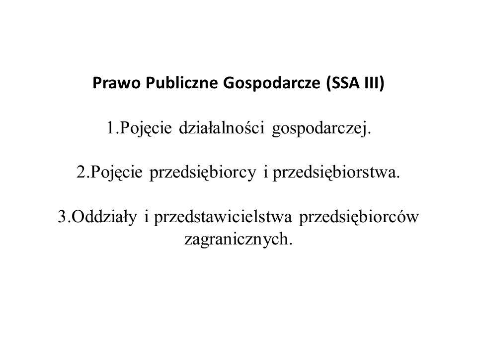 Prawo Publiczne Gospodarcze (SSA III) 1.Pojęcie działalności gospodarczej. 2.Pojęcie przedsiębiorcy i przedsiębiorstwa. 3.Oddziały i przedstawicielstw