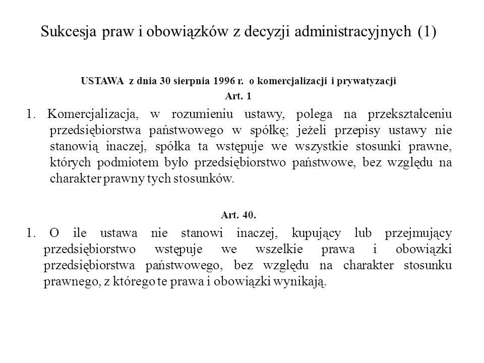 Sukcesja praw i obowiązków z decyzji administracyjnych (1) USTAWA z dnia 30 sierpnia 1996 r. o komercjalizacji i prywatyzacji Art. 1 1. Komercjalizacj