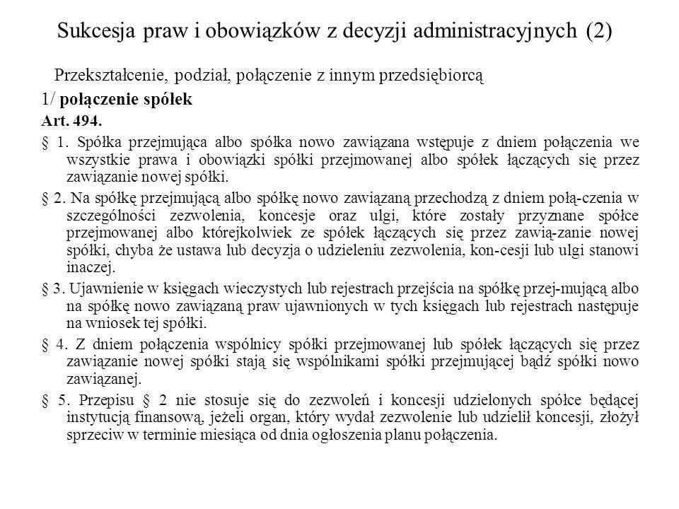 Sukcesja praw i obowiązków z decyzji administracyjnych (2) Przekształcenie, podział, połączenie z innym przedsiębiorcą 1/ połączenie spółek Art. 494.