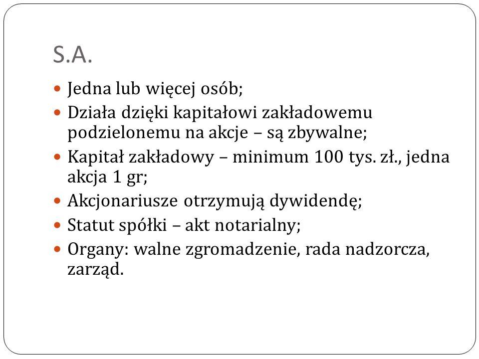 S.A. Jedna lub więcej osób; Działa dzięki kapitałowi zakładowemu podzielonemu na akcje – są zbywalne; Kapitał zakładowy – minimum 100 tys. zł., jedna