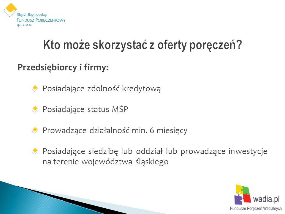 Przedsiębiorcy i firmy: Posiadające zdolność kredytową Posiadające status MŚP Prowadzące działalność min. 6 miesięcy Posiadające siedzibę lub oddział