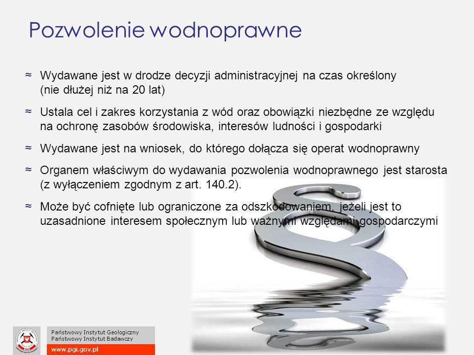 www.pgi.gov.pl Państwowy Instytut Geologiczny Państwowy Instytut Badawczy Pozwolenie wodnoprawne ≈Wydawane jest w drodze decyzji administracyjnej na czas określony (nie dłużej niż na 20 lat) ≈Ustala cel i zakres korzystania z wód oraz obowiązki niezbędne ze względu na ochronę zasobów środowiska, interesów ludności i gospodarki ≈Wydawane jest na wniosek, do którego dołącza się operat wodnoprawny ≈Organem właściwym do wydawania pozwolenia wodnoprawnego jest starosta (z wyłączeniem zgodnym z art.