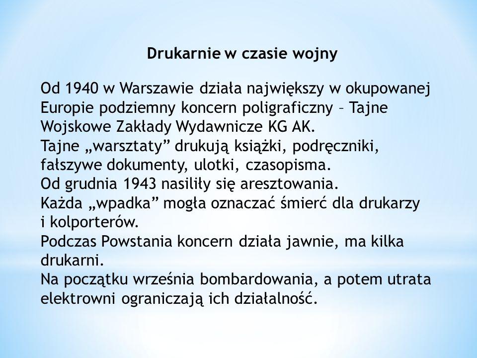 Drukarnie w czasie wojny Od 1940 w Warszawie działa największy w okupowanej Europie podziemny koncern poligraficzny – Tajne Wojskowe Zakłady Wydawnicze KG AK.