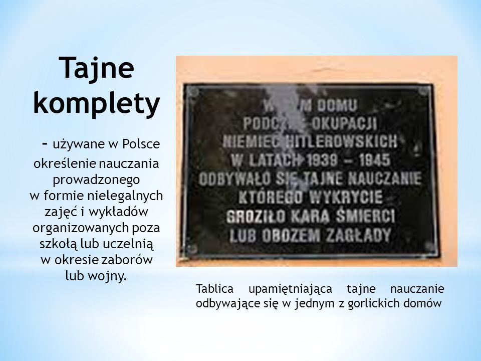 Tablica upamiętniająca tajne nauczanie odbywające się w jednym z gorlickich domów Tajne komplety – używane w Polsce określenie nauczania prowadzonego w formie nielegalnych zajęć i wykładów organizowanych poza szkołą lub uczelnią w okresie zaborów lub wojny.