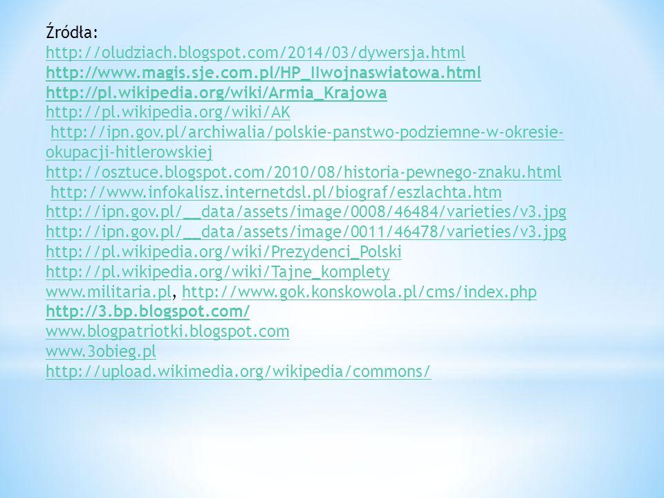 Źródła: http://oludziach.blogspot.com/2014/03/dywersja.html http://www.magis.sje.com.pl/HP_IIwojnaswiatowa.html http://pl.wikipedia.org/wiki/Armia_Krajowa http://pl.wikipedia.org/wiki/AK http://ipn.gov.pl/archiwalia/polskie-panstwo-podziemne-w-okresie- okupacji-hitlerowskiejhttp://ipn.gov.pl/archiwalia/polskie-panstwo-podziemne-w-okresie- okupacji-hitlerowskiej http://osztuce.blogspot.com/2010/08/historia-pewnego-znaku.html http://www.infokalisz.internetdsl.pl/biograf/eszlachta.htm http://ipn.gov.pl/__data/assets/image/0008/46484/varieties/v3.jpg http://ipn.gov.pl/__data/assets/image/0011/46478/varieties/v3.jpg http://pl.wikipedia.org/wiki/Prezydenci_Polski http://pl.wikipedia.org/wiki/Tajne_komplety www.militaria.plwww.militaria.pl, http://www.gok.konskowola.pl/cms/index.phphttp://www.gok.konskowola.pl/cms/index.php http://3.bp.blogspot.com/ www.blogpatriotki.blogspot.com www.3obieg.pl http://upload.wikimedia.org/wikipedia/commons/