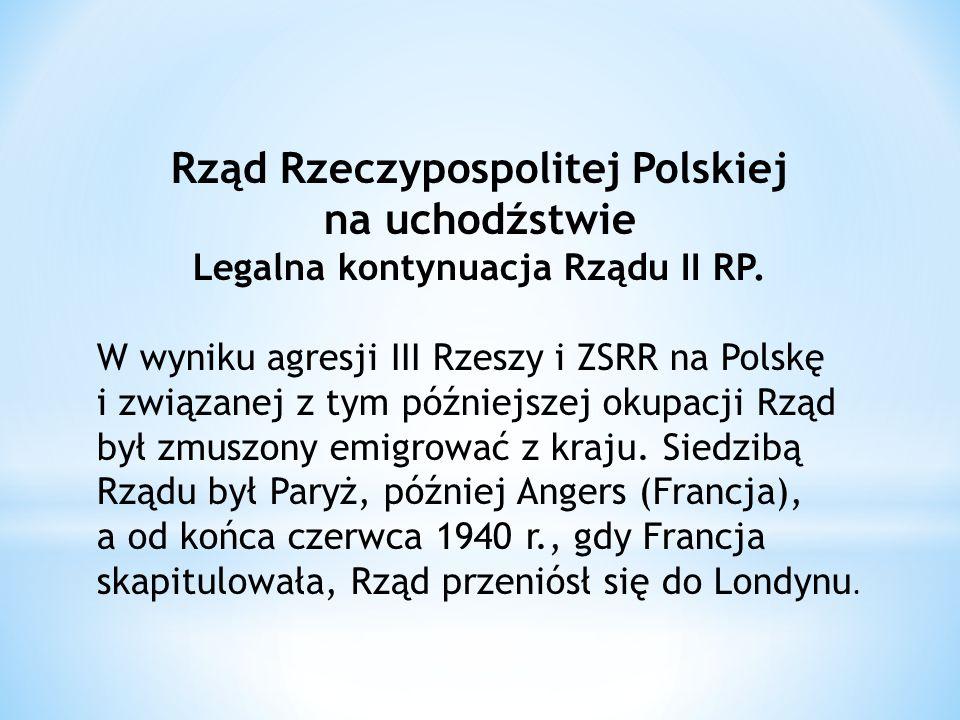 Rząd Rzeczypospolitej Polskiej na uchodźstwie Legalna kontynuacja Rządu II RP.
