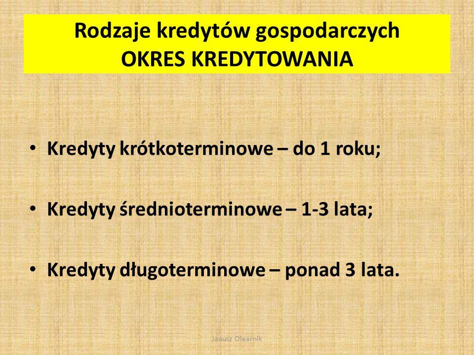 Rodzaje kredytów gospodarczych PODMIOT UMOWY Osoby prawne Osoby fizyczne prowadzące działalność gospodarczą Janusz Olearnik