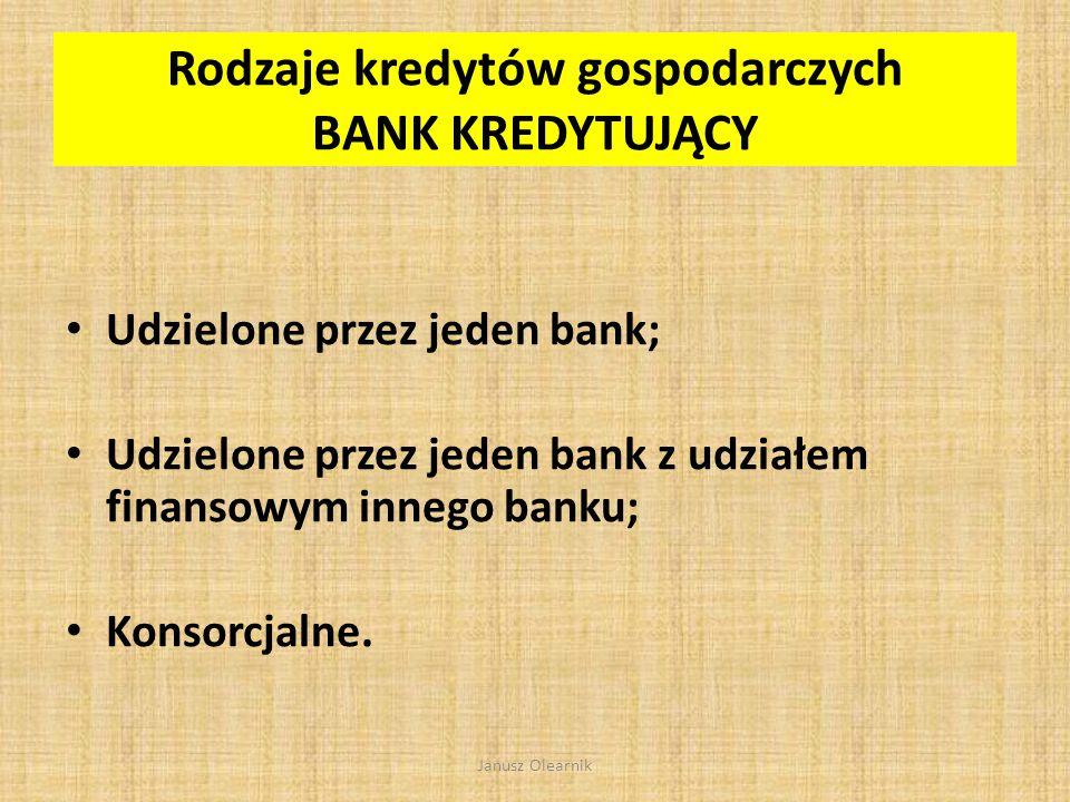 Rodzaje kredytów gospodarczych PRZEZNACZENIE KREDYTU Kredyt obrotowy Kredyt inwestycyjny Kredyt na finansowanie projektów inwestycyjnych Janusz Olearnik