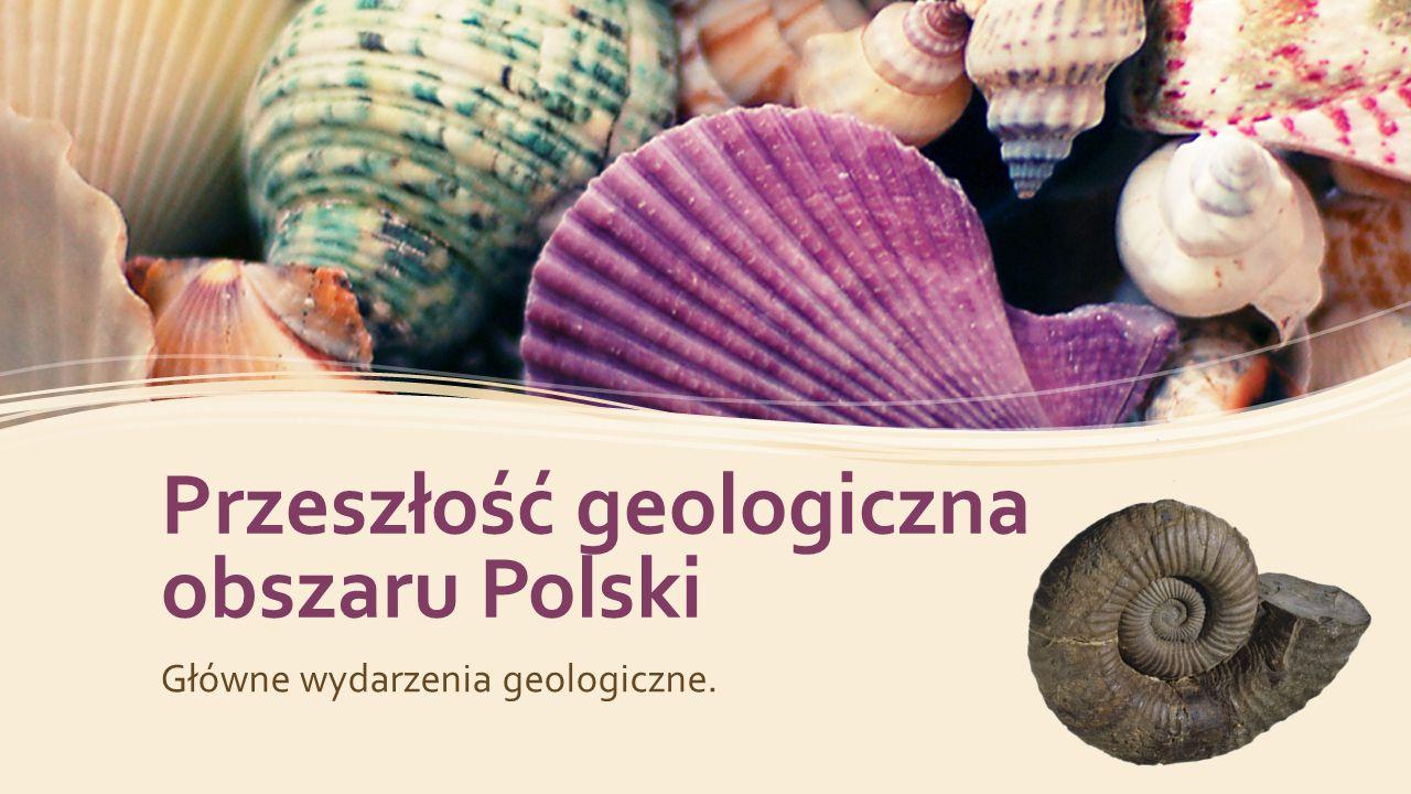 Przeszłość geologiczna obszaru Polski Główne wydarzenia geologiczne.