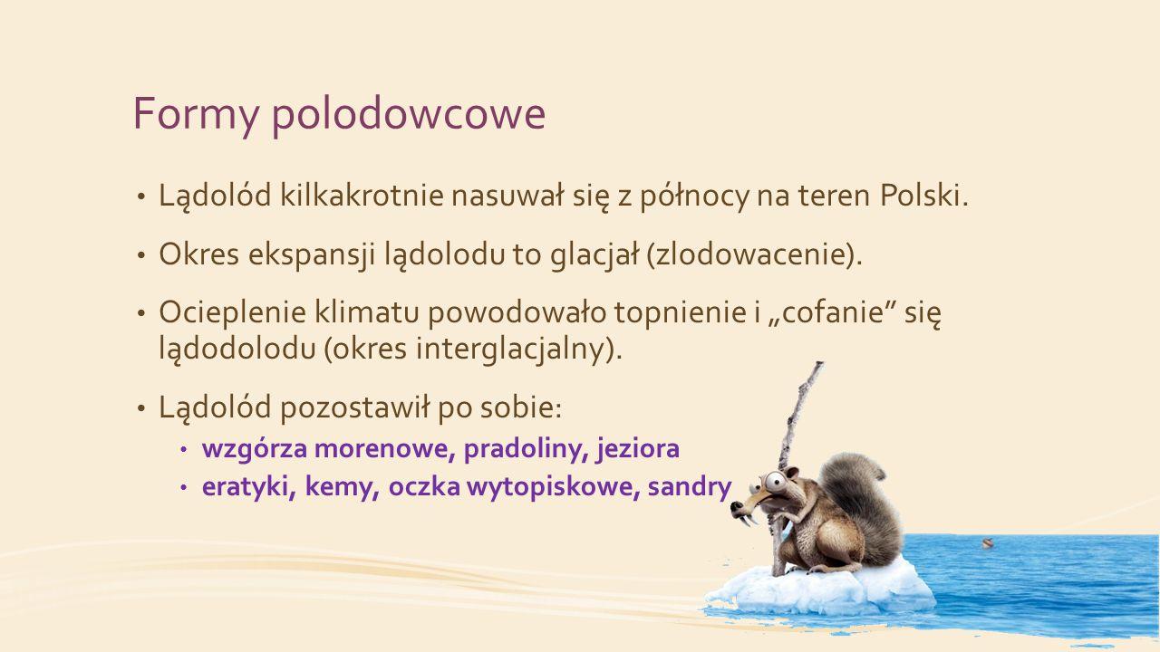 Formy polodowcowe Lądolód kilkakrotnie nasuwał się z północy na teren Polski. Okres ekspansji lądolodu to glacjał (zlodowacenie). Ocieplenie klimatu p