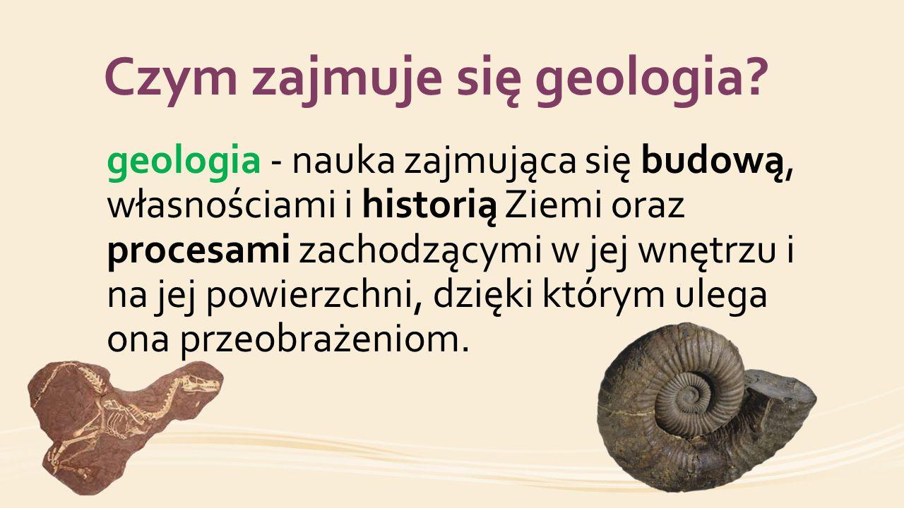 Czym zajmuje się geologia? geologia - nauka zajmująca się budową, własnościami i historią Ziemi oraz procesami zachodzącymi w jej wnętrzu i na jej pow