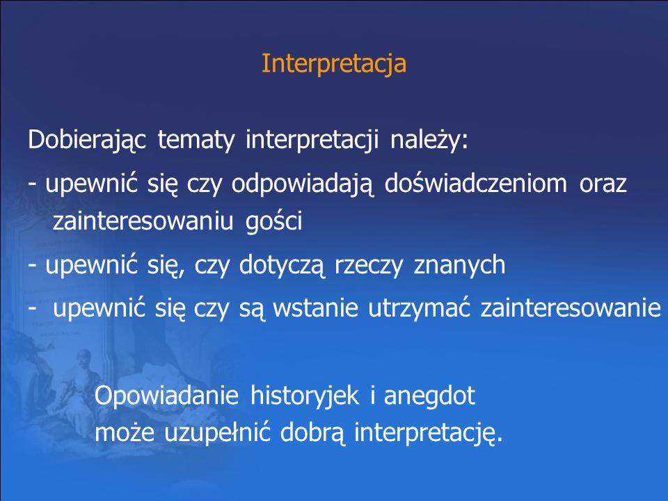 Interpretacja Dobierając tematy interpretacji należy: - upewnić się czy odpowiadają doświadczeniom oraz zainteresowaniu gości - upewnić się, czy dotyc