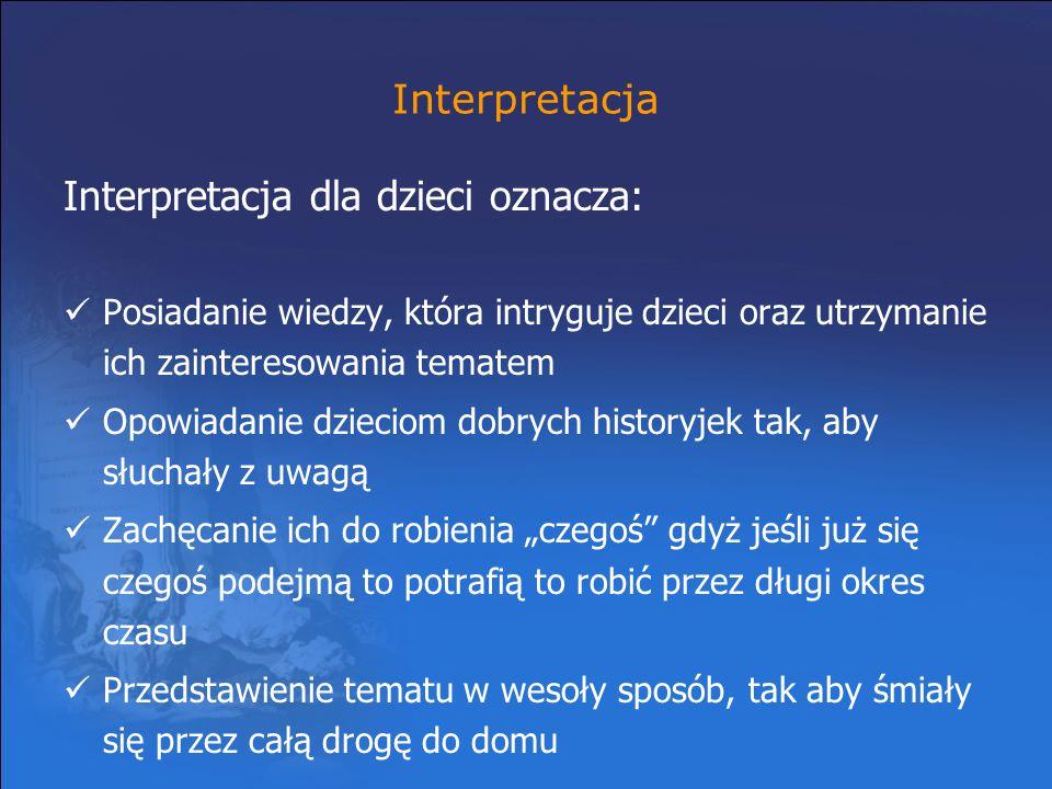 Interpretacja Interpretacja dla dzieci oznacza: Posiadanie wiedzy, która intryguje dzieci oraz utrzymanie ich zainteresowania tematem Opowiadanie dzie