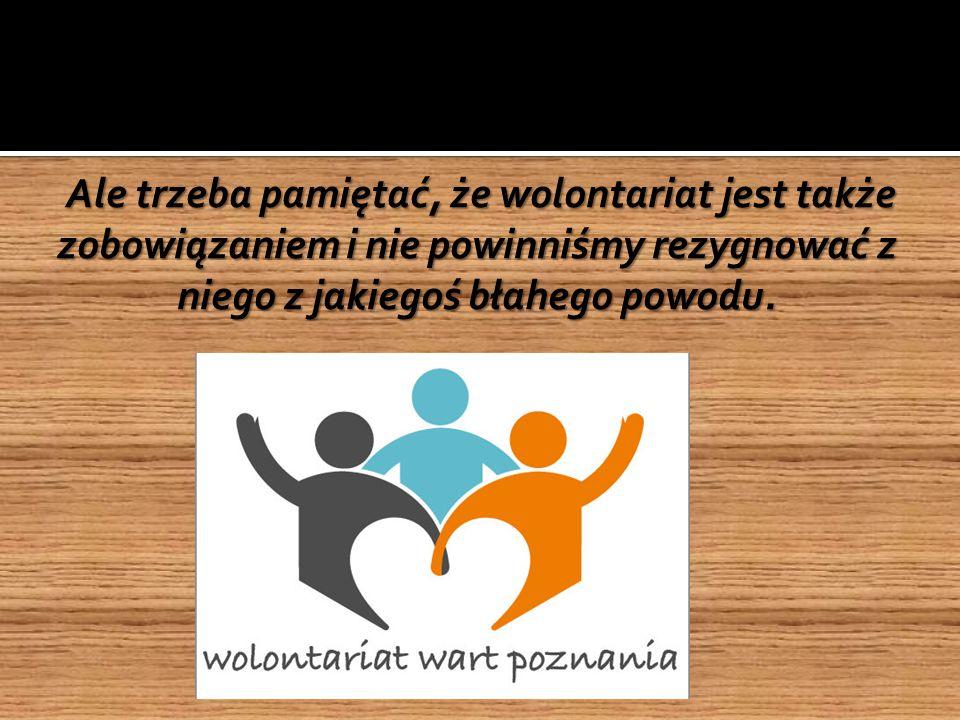 Ale trzeba pamiętać, że wolontariat jest także zobowiązaniem i nie powinniśmy rezygnować z niego z jakiegoś błahego powodu.