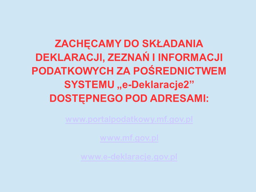 """ZACHĘCAMY DO SKŁADANIA DEKLARACJI, ZEZNAŃ I INFORMACJI PODATKOWYCH ZA POŚREDNICTWEM SYSTEMU """"e-Deklaracje2 DOSTĘPNEGO POD ADRESAMI: www.portalpodatkowy.mf.gov.pl www.mf.gov.pl www.e-deklaracje.gov.pl"""