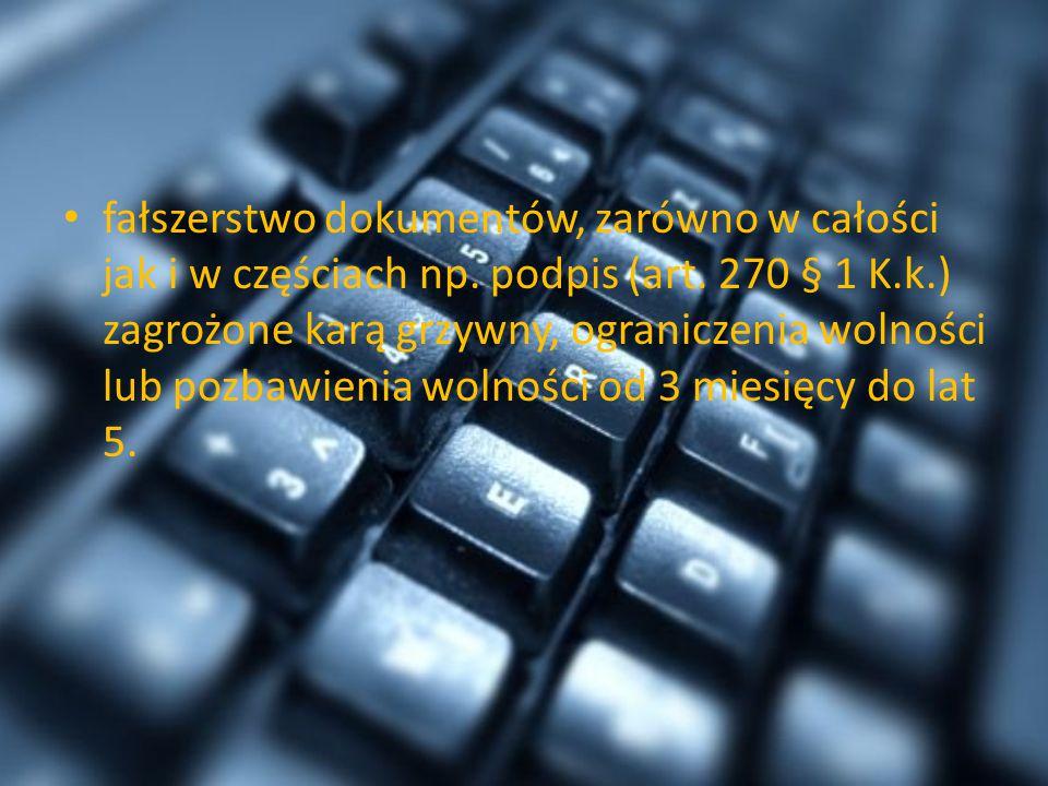 fałszerstwo dokumentów, zarówno w całości jak i w częściach np. podpis (art. 270 § 1 K.k.) zagrożone karą grzywny, ograniczenia wolności lub pozbawien