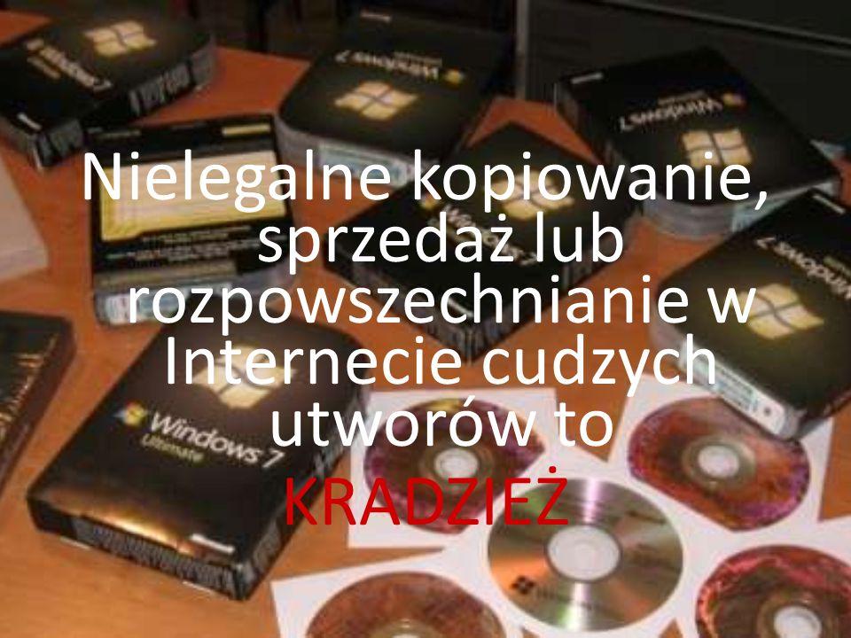 Nielegalne kopiowanie, sprzedaż lub rozpowszechnianie w Internecie cudzych utworów to KRADZIEŻ