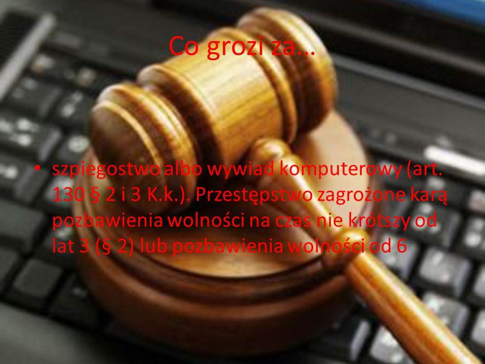 Co grozi za… szpiegostwo albo wywiad komputerowy (art. 130 § 2 i 3 K.k.). Przestępstwo zagrożone karą pozbawienia wolności na czas nie krótszy od lat