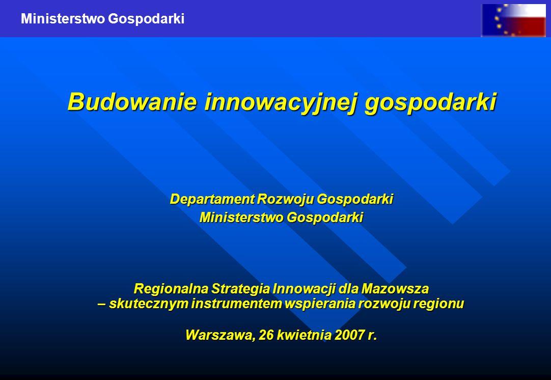 Ministerstwo Gospodarki Budowanie innowacyjnej gospodarki Departament Rozwoju Gospodarki Ministerstwo Gospodarki Regionalna Strategia Innowacji dla Mazowsza – skutecznym instrumentem wspierania rozwoju regionu Warszawa, 26 kwietnia 2007 r.