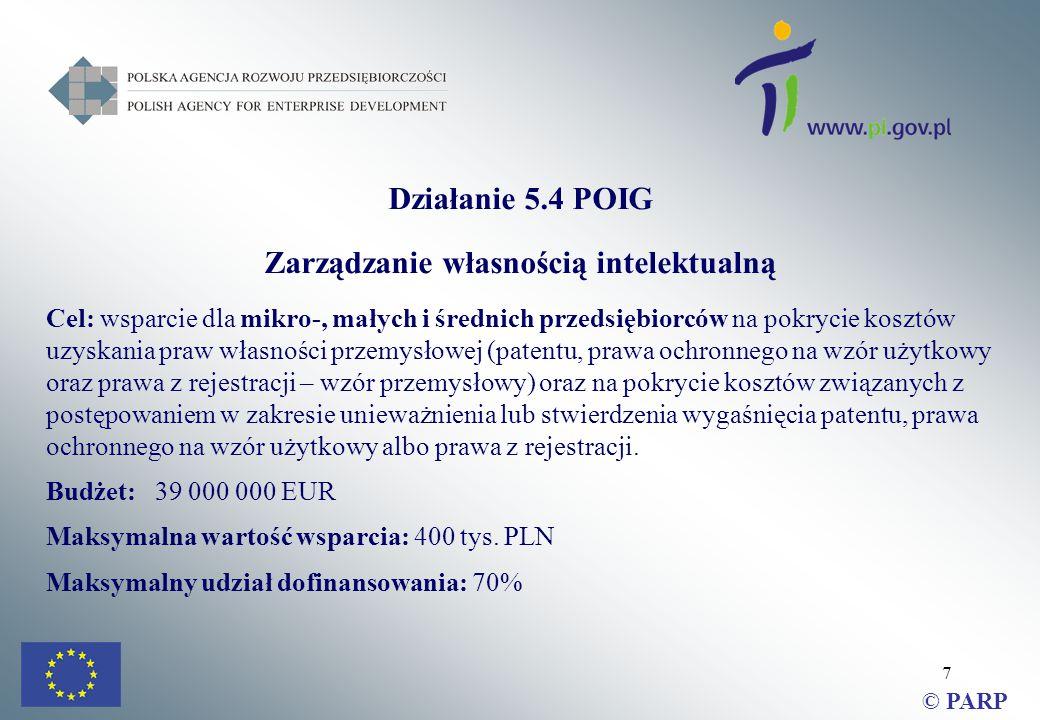 7 Działanie 5.4 POIG Zarządzanie własnością intelektualną Cel: wsparcie dla mikro-, małych i średnich przedsiębiorców na pokrycie kosztów uzyskania praw własności przemysłowej (patentu, prawa ochronnego na wzór użytkowy oraz prawa z rejestracji – wzór przemysłowy) oraz na pokrycie kosztów związanych z postępowaniem w zakresie unieważnienia lub stwierdzenia wygaśnięcia patentu, prawa ochronnego na wzór użytkowy albo prawa z rejestracji.