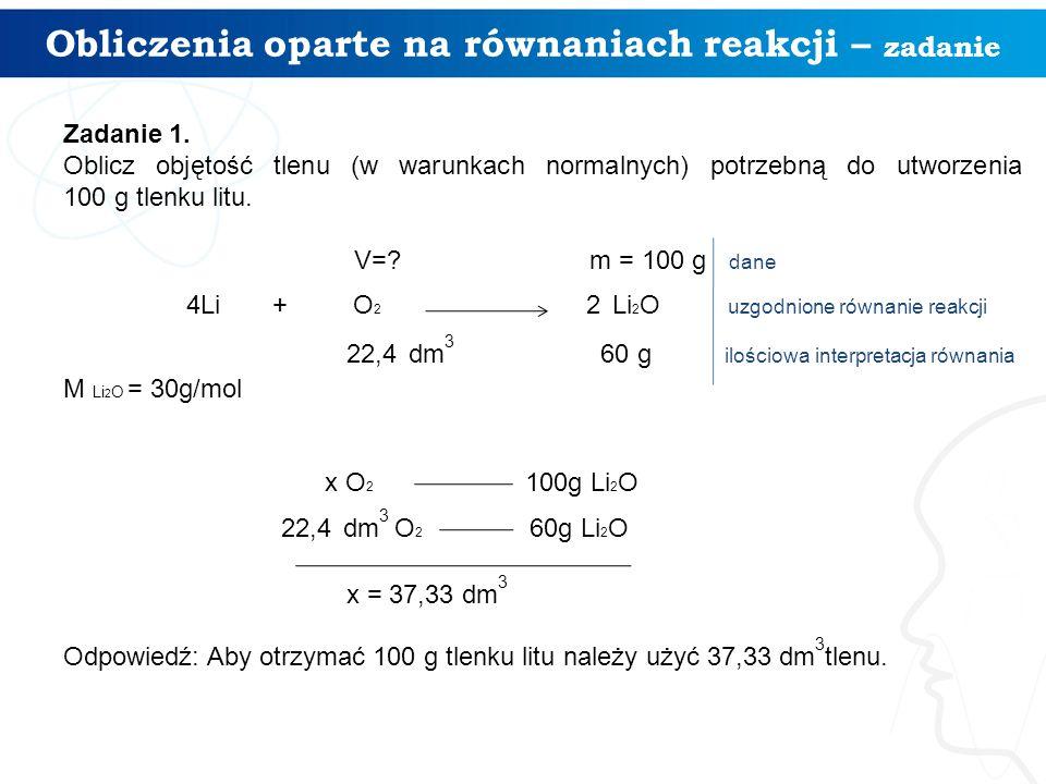Obliczenia oparte na równaniach reakcji – zadanie Zadanie 1. Oblicz objętość tlenu (w warunkach normalnych) potrzebną do utworzenia 100 g tlenku litu.