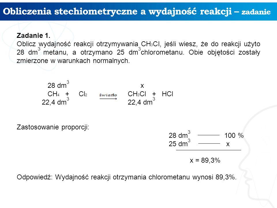 Obliczenia stechiometryczne a wydajność reakcji – zadanie Zadanie 1. Oblicz wydajność reakcji otrzymywania CH 3 Cl, jeśli wiesz, że do reakcji użyto 2