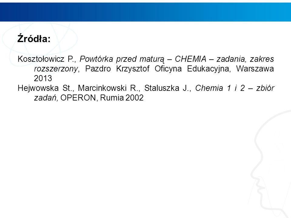 Źródła: Kosztołowicz P., Powtórka przed maturą – CHEMIA – zadania, zakres rozszerzony, Pazdro Krzysztof Oficyna Edukacyjna, Warszawa 2013 Hejwowska St