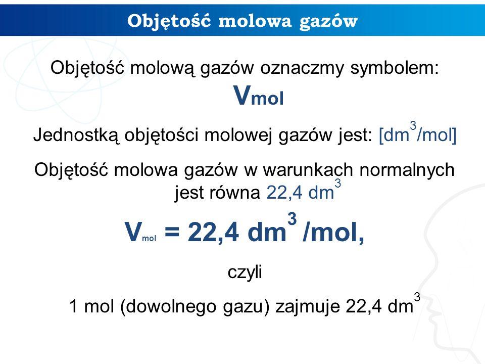 Objętość molowa gazów Objętość molową gazów oznaczmy symbolem: V mol Jednostką objętości molowej gazów jest: [dm 3 /mol] Objętość molowa gazów w warun