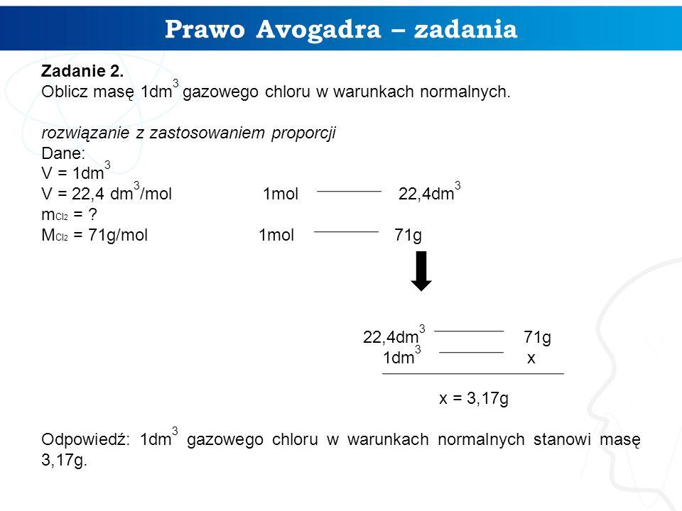 Prawo Avogadra – zadania Zadanie 2. Oblicz masę 1dm 3 gazowego chloru w warunkach normalnych. rozwiązanie z zastosowaniem proporcji Dane: V = 1dm 3 V