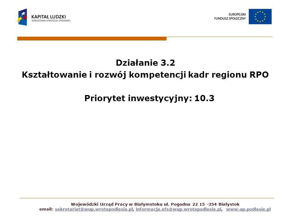 Działanie 3.2 Kształtowanie i rozwój kompetencji kadr regionu RPO Priorytet inwestycyjny: 10.3 Wojewódzki Urząd Pracy w Białymstoku ul.