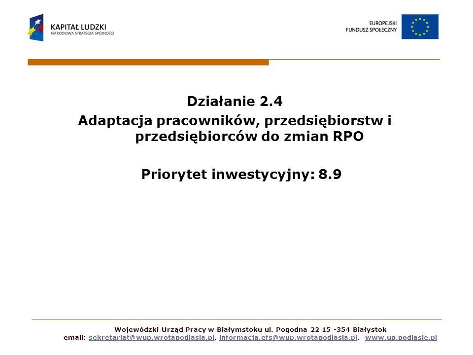 Działanie 2.4 Adaptacja pracowników, przedsiębiorstw i przedsiębiorców do zmian RPO Priorytet inwestycyjny: 8.9 Wojewódzki Urząd Pracy w Białymstoku ul.