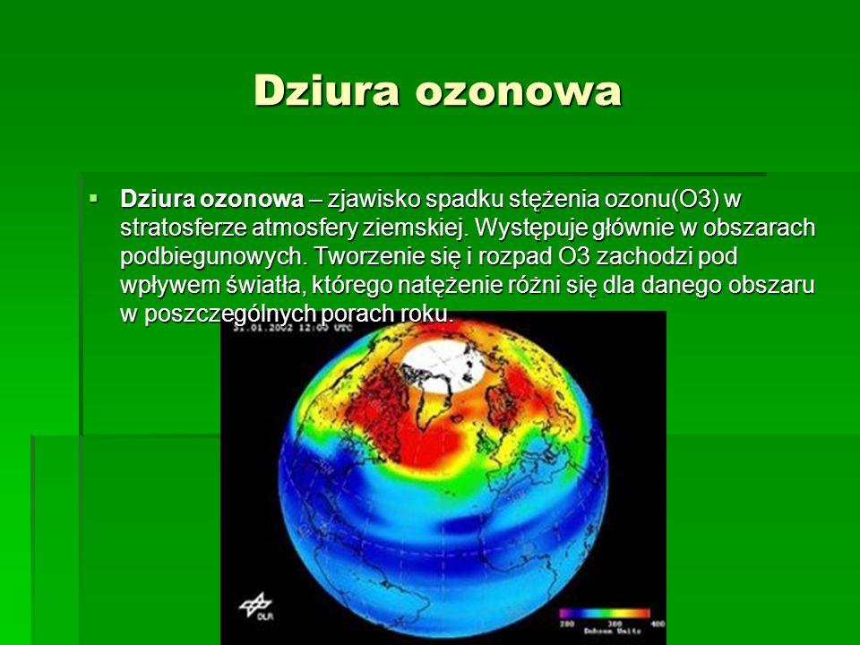 Dziura ozonowa  Dziura ozonowa – zjawisko spadku stężenia ozonu(O3) w stratosferze atmosfery ziemskiej. Występuje głównie w obszarach podbiegunowych.