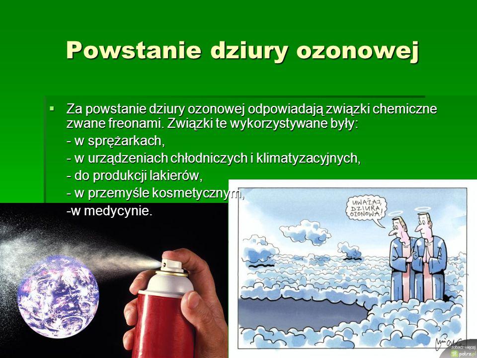 Powstanie dziury ozonowej  Za powstanie dziury ozonowej odpowiadają związki chemiczne zwane freonami. Związki te wykorzystywane były: - w sprężarkach