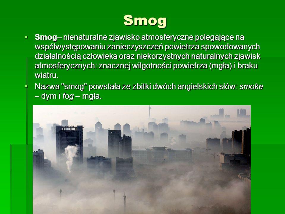 Smog  Smog– nienaturalne zjawisko atmosferyczne polegające na współwystępowaniu zanieczyszczeń powietrza spowodowanych działalnością człowieka oraz n