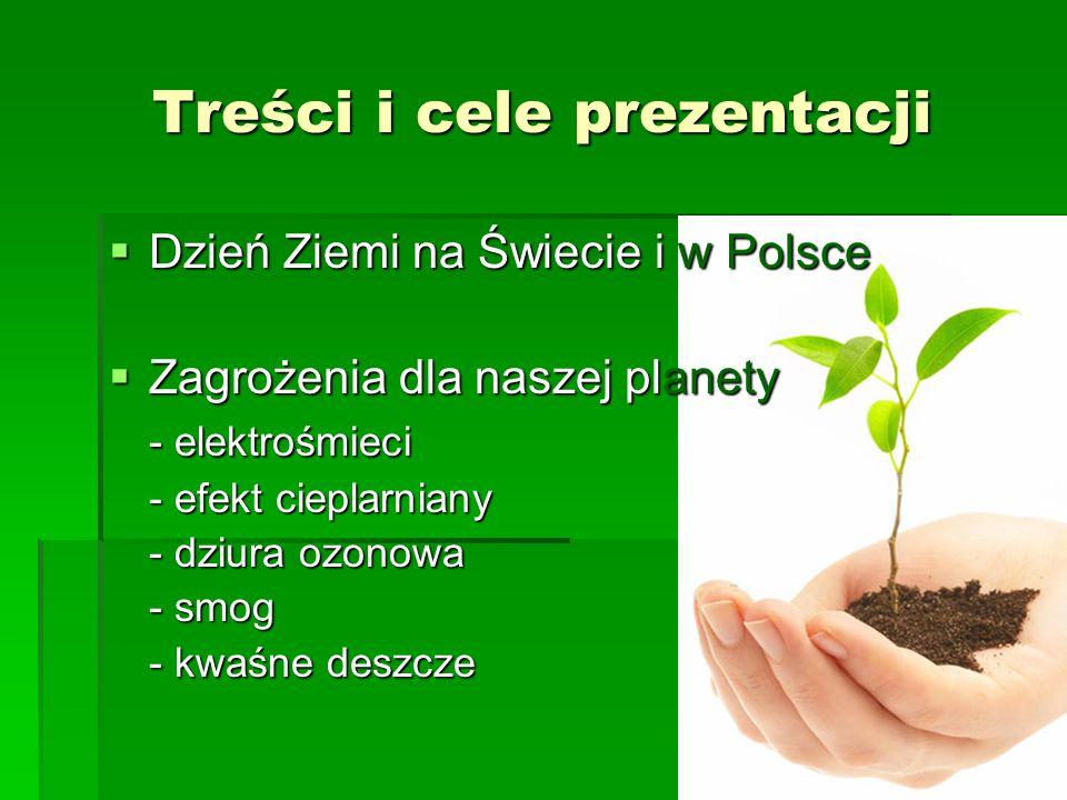 Treści i cele prezentacji  Dzień Ziemi na Świecie i w Polsce  Zagrożenia dla naszej planety - elektrośmieci - efekt cieplarniany - dziura ozonowa -