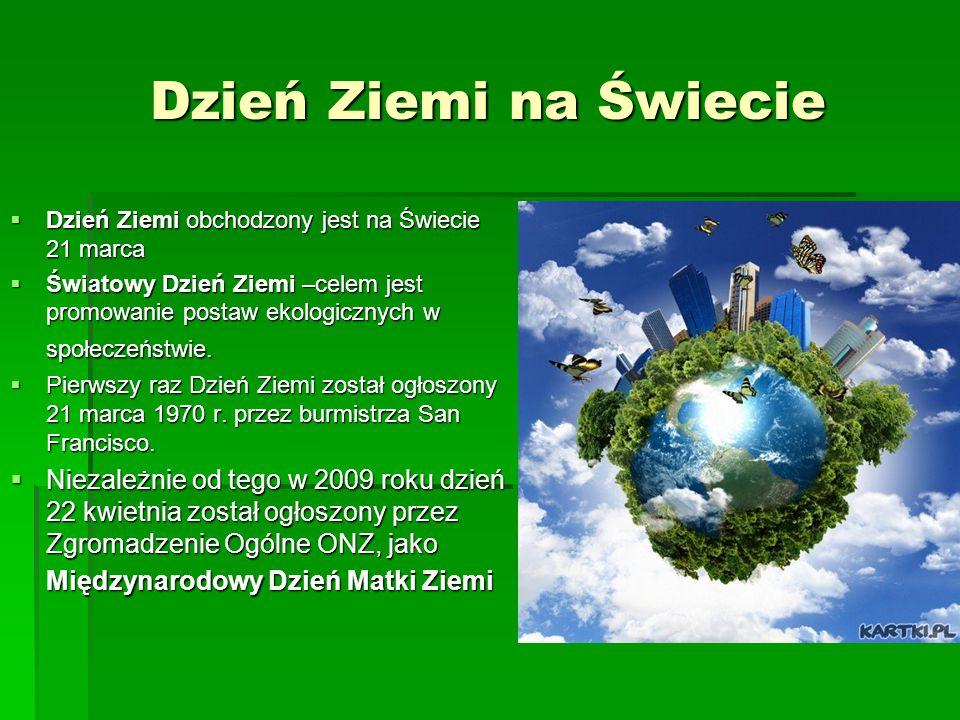 Dzień Ziemi na Świecie  Dzień Ziemi obchodzony jest na Świecie 21 marca  Światowy Dzień Ziemi –celem jest promowanie postaw ekologicznych w społecze