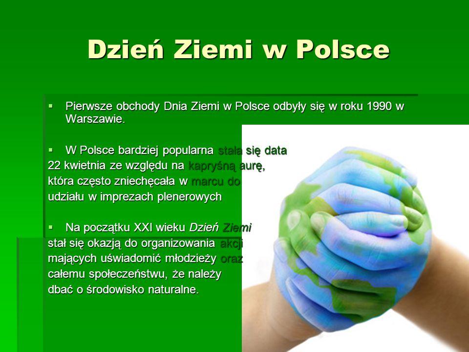 Dzień Ziemi w Polsce  Pierwsze obchody Dnia Ziemi w Polsce odbyły się w roku 1990 w Warszawie.  W Polsce bardziej popularna stała się data 22 kwietn