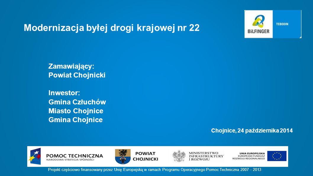 Chojnice, 24 października 2014 Projekt częściowo finansowany przez Unię Europejską w ramach Programu Operacyjnego Pomoc Techniczna 2007 - 2013 Modernizacja byłej drogi krajowej nr 22 Zamawiający: Powiat Chojnicki Inwestor: Gmina Człuchów Miasto Chojnice Gmina Chojnice