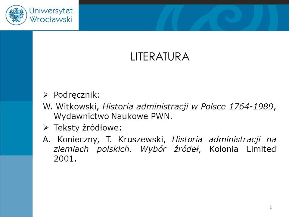 LITERATURA  Podręcznik: W. Witkowski, Historia administracji w Polsce 1764-1989, Wydawnictwo Naukowe PWN.  Teksty źródłowe: A. Konieczny, T. Kruszew