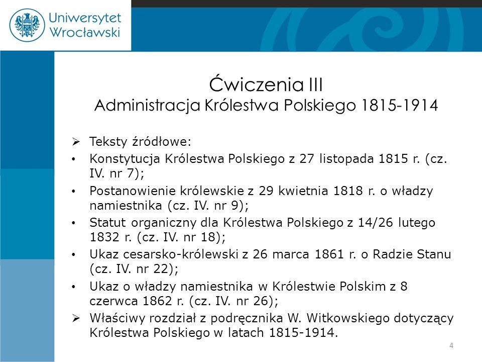 Ćwiczenia III Administracja Królestwa Polskiego 1815-1914  Teksty źródłowe: Konstytucja Królestwa Polskiego z 27 listopada 1815 r. (cz. IV. nr 7); Po