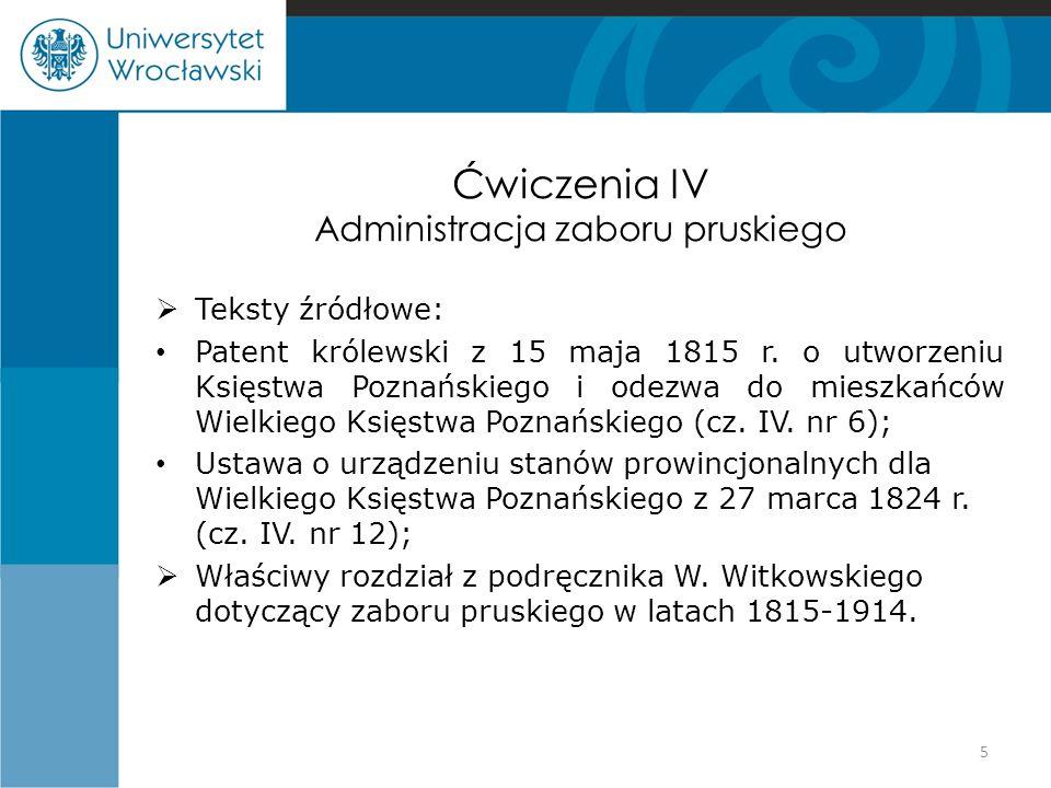 Ćwiczenia IV Administracja zaboru pruskiego  Teksty źródłowe: Patent królewski z 15 maja 1815 r. o utworzeniu Księstwa Poznańskiego i odezwa do miesz